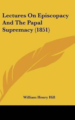 Lectures On Episcopacy And The Papal Supremacy (1851) by William Henry Hill image