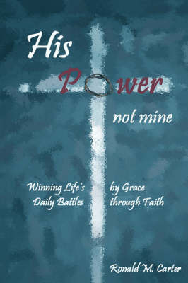 His Power--Not Mine by Ronald, M Carter