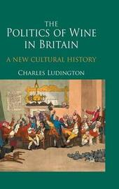 The Politics of Wine in Britain by Charles Ludington