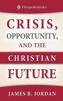 Crisis, Opportunity, and the Christian Future by James B Jordan