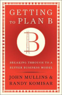 Getting to Plan B by John W. Mullins