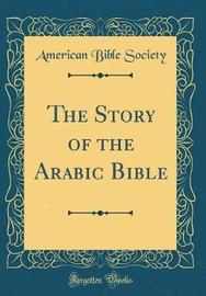 The Story of the Arabic Bible (Classic Reprint) by American Bible Society image