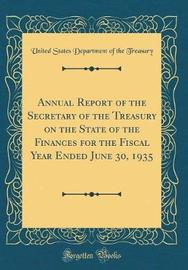 Annual Report of the Secretary of the Treasury on the State of the Finances for the Fiscal Year Ended June 30, 1935 (Classic Reprint) by United States Department of Th Treasury image