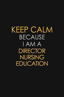 Keep Calm Because I Am A Director Nursing Education by Blue Stone Publishers