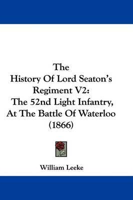 The History Of Lord Seaton's Regiment V2: The 52nd Light Infantry, At The Battle Of Waterloo (1866) by William Leeke image