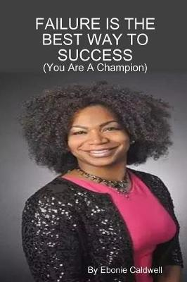 Failure is the Best Way to Success - You are A Champion by Ebonie Caldwell