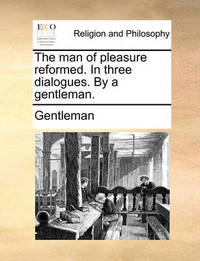The Man of Pleasure Reformed. in Three Dialogues. by a Gentleman. by Gentleman