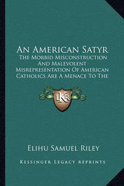 An American Satyr: The Morbid Misconstruction and Malevolent Misrepresentation of American Catholics Are a Menace to the Republic (1916) by Elihu Samuel Riley