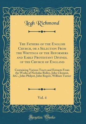 The Fathers of the English Church, or a Selection from the Writings of the Reformers and Early Protestant Divines, of the Church of England, Vol. 4 by Legh Richmond