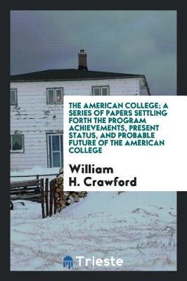The American College; A Series of Papers Settling Forth the Program Achievements, Present Status, and Probable Future of the American College by William H. Crawford