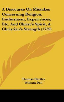 A Discourse on Mistakes Concerning Religion, Enthusiasm, Experiences, Etc. and Christ's Spirit, a Christian's Strength (1759) by Thomas Hartley image