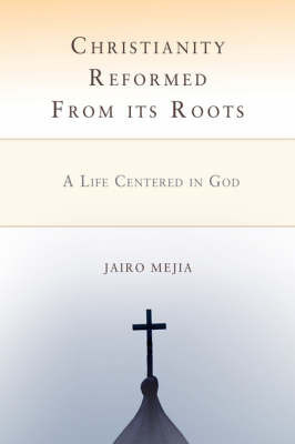 Christianity Reformed from Its Roots: A Life Centered in God by Jairo Mejia