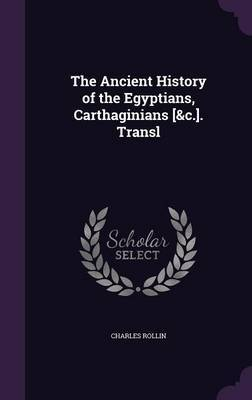 The Ancient History of the Egyptians, Carthaginians [&C.]. Transl by Charles Rollin