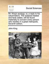 Mr. King's Apology; Or, a Reply to His Calumniators. the Subjects Treated and Facts Stated, Will Be Found Materially to Concern Every Person Who Resides in a Great Metropolis. Seventh Edition by John King