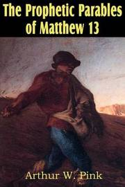 The Prophetic Parables of Matthew 13 by Arthur W Pink