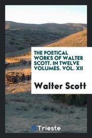 The Poetical Works of Walter Scott. in Twelve Volumes. Vol. XII by Walter Scott