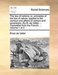 The Law of Nations; Or, Principles of the Law of Nature: Applied to the Conduct and Affairs of Nations and Sovereigns. by M. de Vattel. ... Translated from the French. ... Volume 1 of 2 by Emer De Vattel