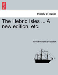 The Hebrid Isles ... a New Edition, Etc. by Robert Williams Buchanan