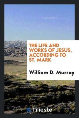 The Life and Works of Jesus, According to St. Mark by William D Murray image