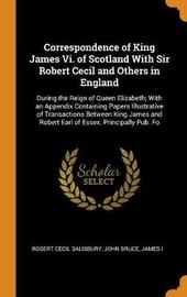 Correspondence of King James VI. of Scotland with Sir Robert Cecil and Others in England by Robert Cecil Salisbury