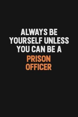 Always Be Yourself Unless You Can Be A Prison Officer by Camila Cooper