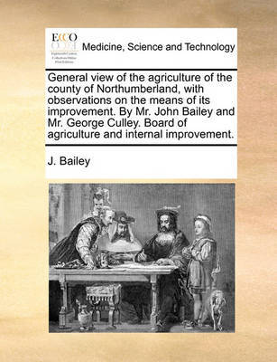 General View of the Agriculture of the County of Northumberland, with Observations on the Means of Its Improvement. by Mr. John Bailey and Mr. George Culley. Board of Agriculture and Internal Improvement by J Bailey