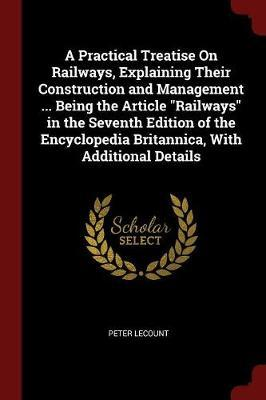 A Practical Treatise on Railways, Explaining Their Construction and Management ... Being the Article Railways in the Seventh Edition of the Encyclopedia Britannica, with Additional Details by Peter Lecount