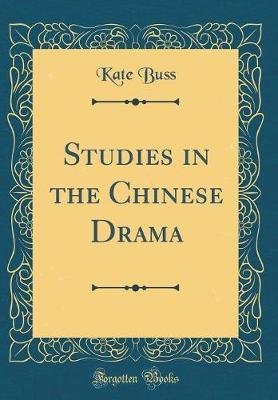 Studies in the Chinese Drama (Classic Reprint) by Kate Buss