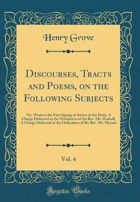 Discourses, Tracts and Poems, on the Following Subjects, Vol. 4 by Henry Grove image