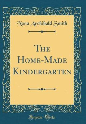 The Home-Made Kindergarten (Classic Reprint) by Nora Archibald Smith