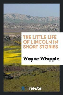 The Little Life of Lincoln in Short Stories by Wayne Whipple image