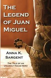 The Legend of Juan Miguel by Anna K Sargent