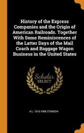 History of the Express Companies and the Origin of American Railroads. Together with Some Reminiscences of the Latter Days of the Mail Coach and Baggage Wagon Business in the United States by A L 1816-1906 Stimson