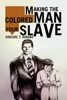 Making the Colored Man Your Slave by Sincere T. Kirabo image