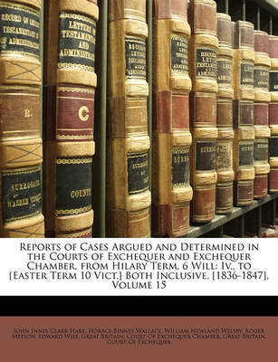 Reports of Cases Argued and Determined in the Courts of Exchequer and Exchequer Chamber, from Hilary Term, 6 Will: IV., to [Easter Term 10 Vict.] Both Inclusive. [1836-1847], Volume 15 by Horace Binney Wallace image