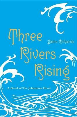 Three Rivers Rising: A Novel of the Johnstown Flood by Jame Richards image
