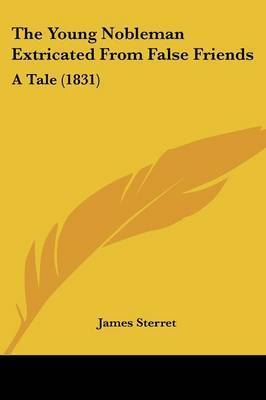 The Young Nobleman Extricated From False Friends: A Tale (1831) by James Sterret