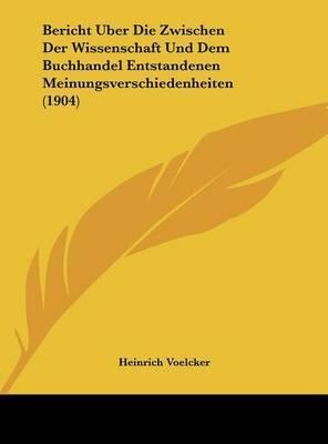 Bericht Uber Die Zwischen Der Wissenschaft Und Dem Buchhandel Entstandenen Meinungsverschiedenheiten (1904) by Heinrich Voelcker