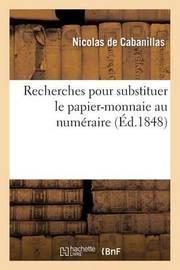Recherches Pour Substituer Le Papier-Monnaie Au Numeraire. Lettre Sur La Question Financiere by De Cabanillas-N