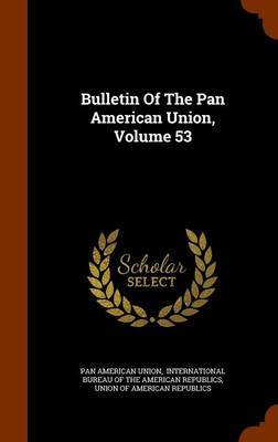 Bulletin of the Pan American Union, Volume 53 by Pan American Union