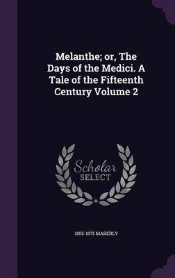 Melanthe; Or, the Days of the Medici. a Tale of the Fifteenth Century Volume 2 by 1805-1875 Maberly
