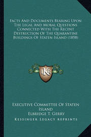 Facts and Documents Bearing Upon the Legal and Moral Questions Connected with the Recent Destruction of the Quarantine Buildings of Staten Island (1858) by Elbridge T. Gerry, Jr.