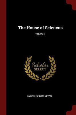 The House of Seleucus; Volume 1 by Edwyn Robert Bevan image