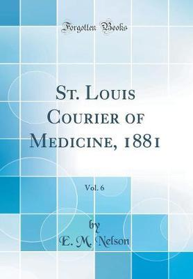 St. Louis Courier of Medicine, 1881, Vol. 6 (Classic Reprint) by E M Nelson