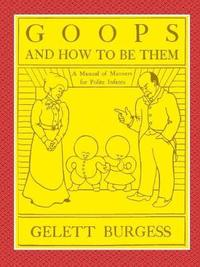 Goops and How to Be Them - A Manual of Manners for Polite Infants Inculcating Many Juvenile Virtues Both by Precept and Example with Ninety Drawings by Gelett Burgess