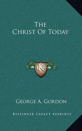 The Christ of Today by George A.Gordon