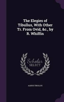 The Elegies of Tibullus, with Other Tr. from Ovid, &C., by R. Whiffin by Albius Tibullus image