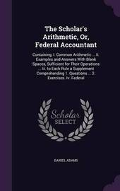The Scholar's Arithmetic, Or, Federal Accountant by Daniel Adams