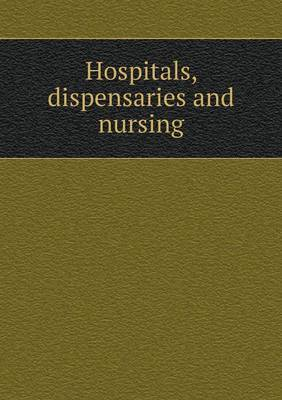 Hospitals, Dispensaries and Nursing by John S Billings image
