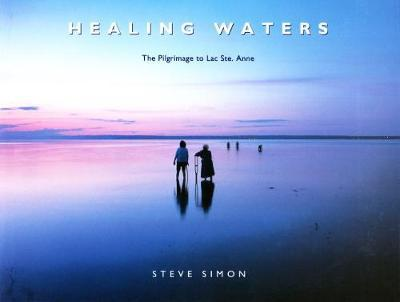 Healing Waters: the Pilgrimage to Lac Ste. Anne by Steve Simon